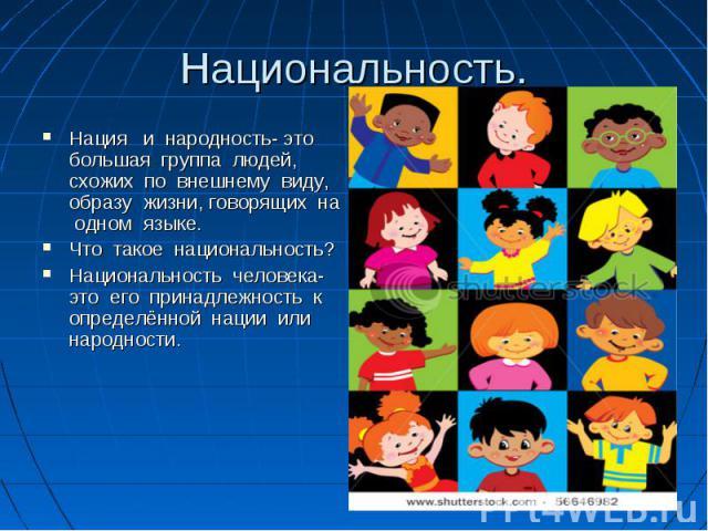 Национальность. Нация и народность- это большая группа людей, схожих по внешнему виду, образу жизни, говорящих на одном языке. Что такое национальность? Национальность человека- это его принадлежность к определённой нации или народности.