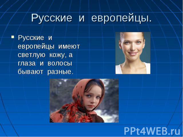 Русские и европейцы. Русские и европейцы имеют светлую кожу, а глаза и волосы бывают разные.