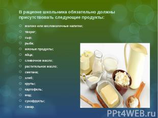 В рационе школьника обязательно должны присутствовать следующие продукты: молоко