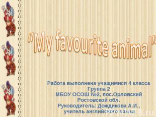 """""""My favourite animal"""" Работа выполнена учащимися 4 класса Группа 2 МБОУ ОСОШ №2,"""