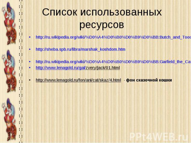 Список использованных ресурсов http://ru.wikipedia.org/wiki/%D0%A4%D0%B0%D0%B9%D0%BB:Butch_and_Toodles.jpg http://sheba.spb.ru/libra/marshak_koshdom.htm http://ru.wikipedia.org/wiki/%D0%A4%D0%B0%D0%B9%D0%BB:Garfield_the_Cat.svg http://www.lenagold.r…
