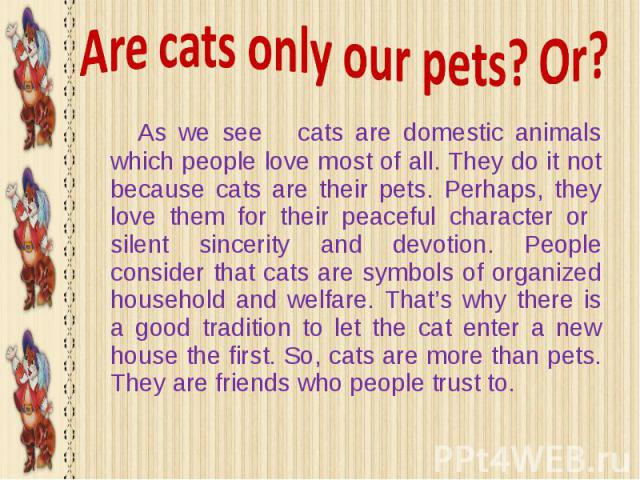 Are cats only our pets? Or? As we see cats are domestic animals which people love most of all. They do it not because cats are their pets. Perhaps, they love them for their peaceful character or silent sincerity and devotion. People consider that ca…