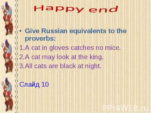 Happy end Give Russian equivalents to the proverbs: A cat in gloves catches no mice. A cat may look at the king. All cats are black at night. Слайд 10