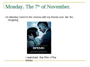 Monday. The 7th of November. On Monday I went to the cinema with my friends and