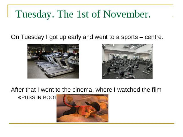 Tuesday. The 1st of November. On Tuesday I got up early and went to a sports – centre. After that I went to the cinema, where I watched the film «PUSS IN BOOTS»