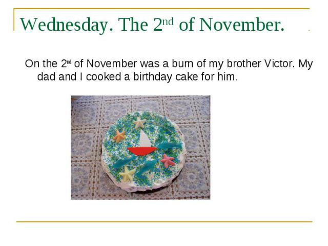 Wednesday. The 2nd of November. On the 2nd of November was a burn of my brother Victor. My dad and I cooked a birthday cake for him.