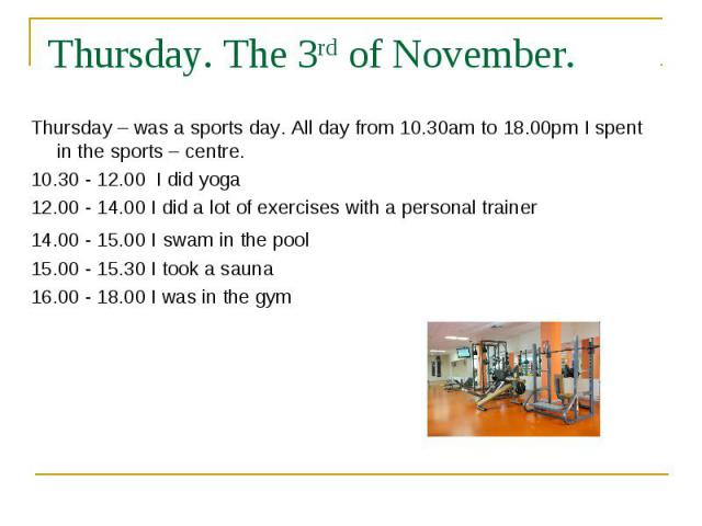 Thursday. The 3rd of November. Thursday – was a sports day. All day from 10.30am to 18.00pm I spent in the sports – centre. 10.30 - 12.00 I did yoga 12.00 - 14.00 I did a lot of exercises with a personal trainer 14.00 - 15.00 I swam in the pool 15.0…