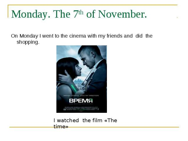 Monday. The 7th of November. On Monday I went to the cinema with my friends and did the shopping. I watched the film «The time»