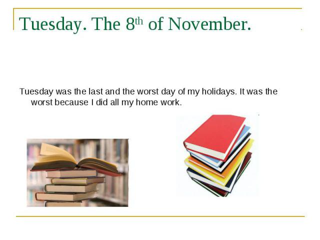 Tuesday. The 8th of November. Tuesday was the last and the worst day of my holidays. It was the worst because I did all my home work.