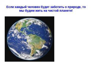 Если каждый человек будет заботить о природе, то мы будем жить на чистой планете