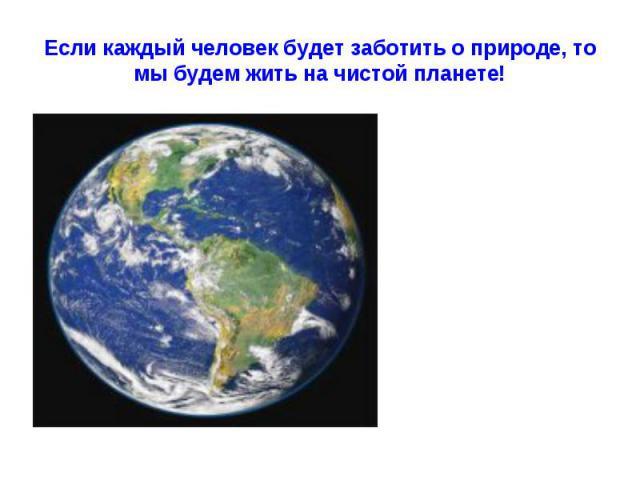 Если каждый человек будет заботить о природе, то мы будем жить на чистой планете!