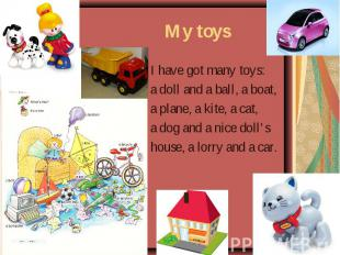 My toys I have got many toys: a doll and a ball, a boat, a plane, a kite, a cat,