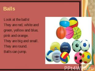 Balls Look at the balls! They are red, white and green, yellow and blue, pink an