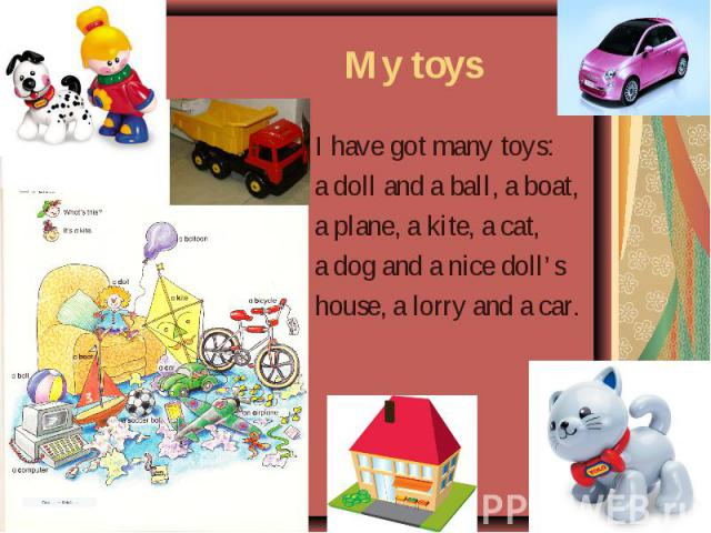 My toys I have got many toys: a doll and a ball, a boat, a plane, a kite, a cat, a dog and a nice doll's house, a lorry and a car.