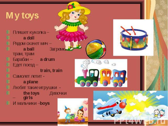 My toys Пляшет куколка – a doll Рядом скачет мяч – a ball Загремел: трам, трам Барабан – a drum Едет поезд – train, train Самолет летит - a plane Любят такие игрушки - the toys Девочки – girls И мальчики –boys