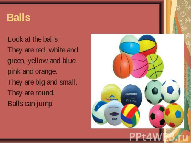 Balls Look at the balls! They are red, white and green, yellow and blue, pink and orange. They are big and small. They are round. Balls can jump.