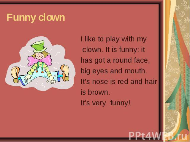 Funny clown I like to play with my clown. It is funny: it has got a round face, big eyes and mouth. It's nose is red and hair is brown. It's very funny!