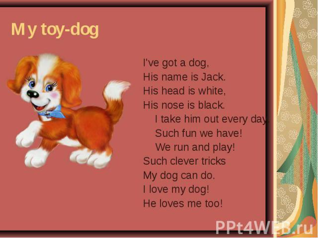 My toy-dog I've got a dog, His name is Jack. His head is white, His nose is black. I take him out every day. Such fun we have! We run and play! Such clever tricks My dog can do. I love my dog! He loves me too!