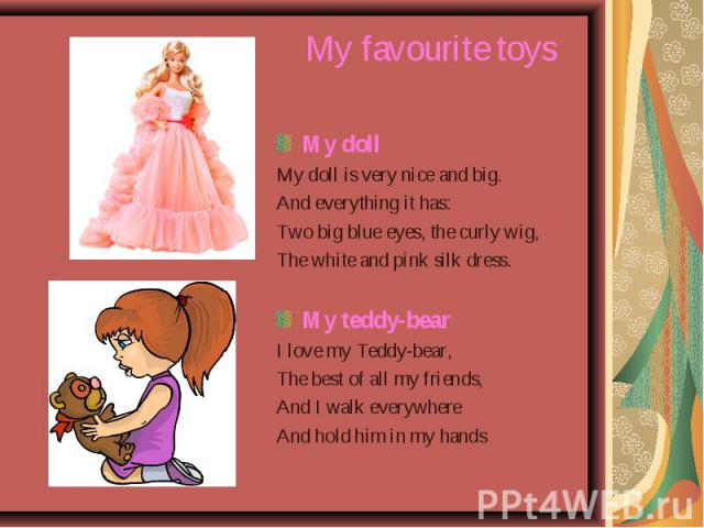 My favourite toys My doll My doll is very nice and big. And everything it has: Two big blue eyes, the curly wig, The white and pink silk dress. My teddy-bear I love my Teddy-bear, The best of all my friends, And I walk everywhere And hold him in my hands