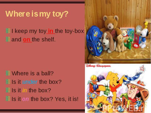 Where is my toy? I keep my toy in the toy-box and on the shelf. Where is a ball? Is it under the box? Is it in the box? Is it on the box? Yes, it is!