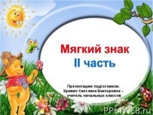 Мягкий знак Презентацию подготовила: Кривич Светлана Викторовна – учитель началь