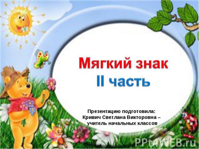 Мягкий знак Презентацию подготовила: Кривич Светлана Викторовна – учитель начальных классов
