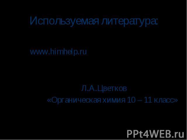 Используемая литература: www.himhelp.ru Л.А.Цветков «Органическая химия 10 – 11 класс»