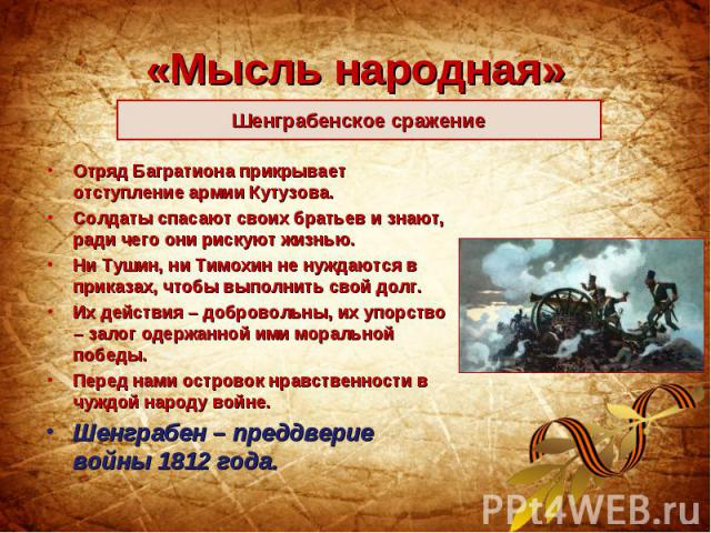 «Мысль народная»Шенграбенское сражение Отряд Багратиона прикрывает отступление армии Кутузова. Солдаты спасают своих братьев и знают, ради чего они рискуют жизнью. Ни Тушин, ни Тимохин не нуждаются в приказах, чтобы выполнить свой долг. Их действия …