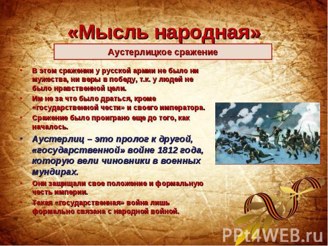 «Мысль народная»Аустерлицкое сражение В этом сражении у русской армии не было ни мужества, ни веры в победу, т.к. у людей не было нравственной цели. Им не за что было драться, кроме «государственной чести» и своего императора. Сражение было проигран…