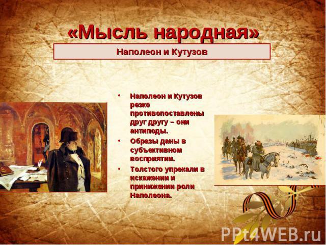 «Мысль народная»Наполеон и Кутузов Наполеон и Кутузов резко противопоставлены друг другу – они антиподы. Образы даны в субъективном восприятии. Толстого упрекали в искажении и принижении роли Наполеона.