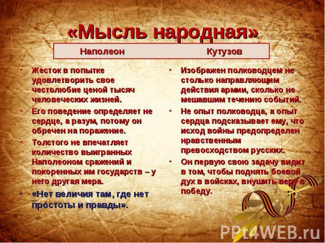 «Мысль народная»Наполеон Кутузов Жесток в попытке удовлетворить свое честолюбие ценой тысяч человеческих жизней. Его поведение определяет не сердце, а разум, потому он обречен на поражение. Толстого не впечатляет количество выигранных Наполеоном сра…