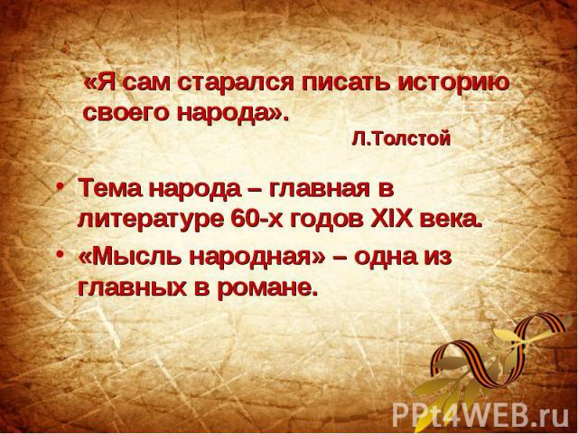 «Я сам старался писать историю своего народа». Л.ТолстойТема народа – главная в литературе 60-х годов XIX века. «Мысль народная» – одна из главных в романе.
