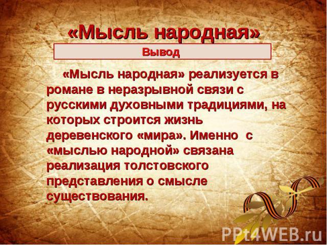 «Мысль народная»Вывод «Мысль народная» реализуется в романе в неразрывной связи с русскими духовными традициями, на которых строится жизнь деревенского «мира». Именно с «мыслью народной» связана реализация толстовского представления о смысле существ…