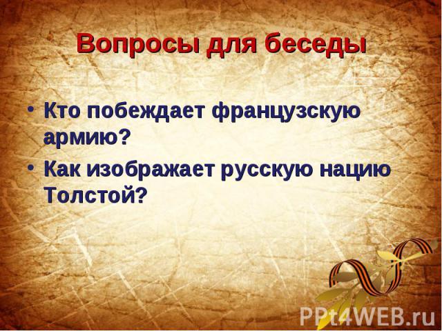 Вопросы для беседыКто побеждает французскую армию? Как изображает русскую нацию Толстой?