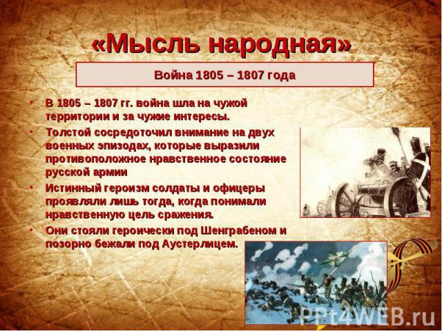 «Мысль народная»Война 1805 – 1807 года В 1805 – 1807 гг. война шла на чужой территории и за чужие интересы. Толстой сосредоточил внимание на двух военных эпизодах, которые выразили противоположное нравственное состояние русской армии Истинный героиз…