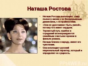 Наташа Ростова Наташа Ростова воплощает саму полноту жизни с ее беспрерывным дви