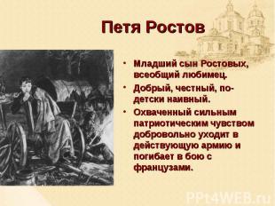 Петя РостовМладший сын Ростовых, всеобщий любимец. Добрый, честный, по-детски на