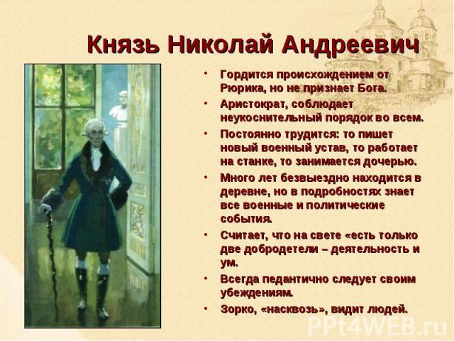 Князь Николай АндреевичГордится происхождением от Рюрика, но не признает Бога. Аристократ, соблюдает неукоснительный порядок во всем. Постоянно трудится: то пишет новый военный устав, то работает на станке, то занимается дочерью. Много лет безвыездн…