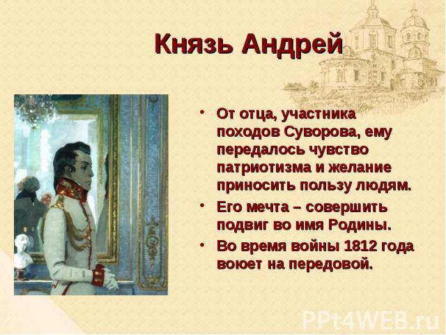 Князь АндрейОт отца, участника походов Суворова, ему передалось чувство патриотизма и желание приносить пользу людям. Его мечта – совершить подвиг во имя Родины. Во время войны 1812 года воюет на передовой.