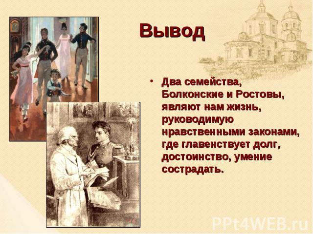 Вывод Два семейства, Болконские и Ростовы, являют нам жизнь, руководимую нравственными законами, где главенствует долг, достоинство, умение сострадать.
