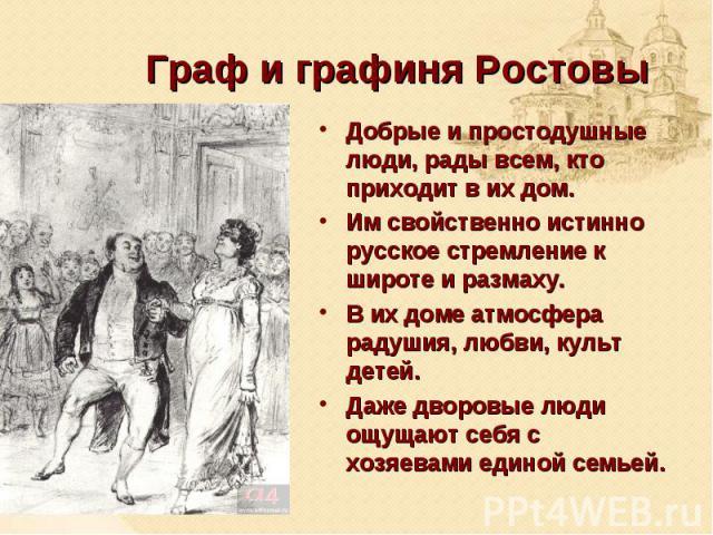 Граф и графиня Ростовы Добрые и простодушные люди, рады всем, кто приходит в их дом. Им свойственно истинно русское стремление к широте и размаху. В их доме атмосфера радушия, любви, культ детей. Даже дворовые люди ощущают себя с хозяевами единой семьей.