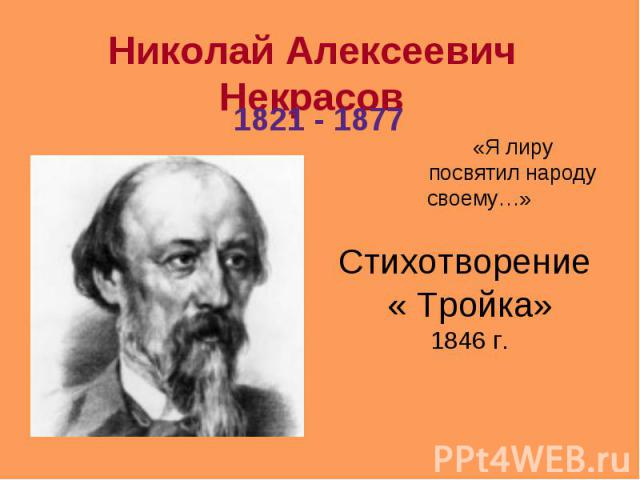 Николай Алексеевич Некрасов 1821 - 1877 «Я лиру посвятил народу своему…» Стихотворение « Тройка» 1846 г.