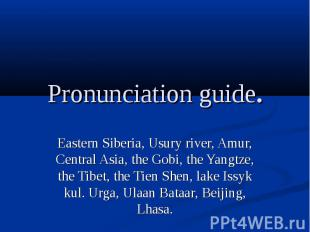Pronunciation guide.Eastern Siberia, Usury river, Amur, Central Asia, the Gobi,