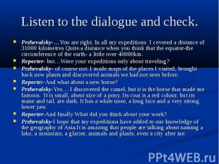 Listen to the dialogue and check. Przhevalsky-…You are right. In all my expediti