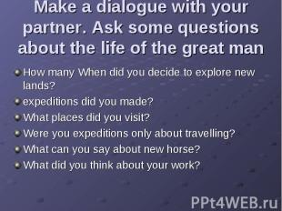 Make a dialogue with your partner. Ask some questions about the life of the grea