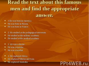 Read the text about this famous men and find the appropriate answer. 1.He was bo