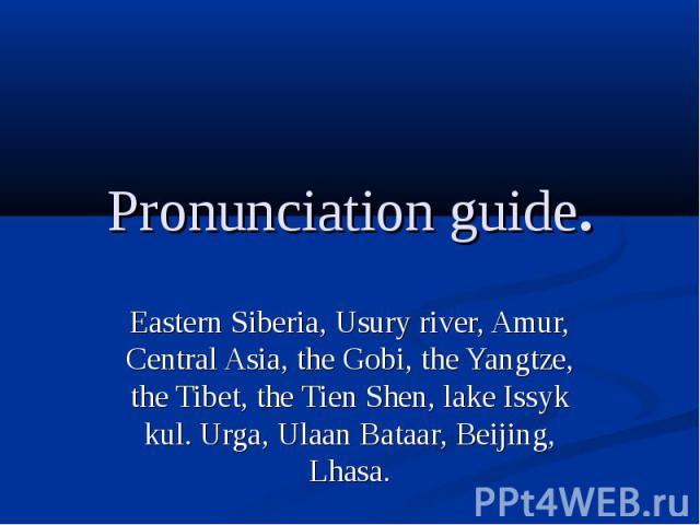 Pronunciation guide.Eastern Siberia, Usury river, Amur, Central Asia, the Gobi, the Yangtze, the Tibet, the Tien Shen, lake Issyk kul. Urga, Ulaan Bataar, Beijing, Lhasa.