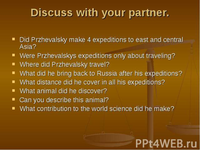 Discuss with your partner. Did Przhevalsky make 4 expeditions to east and central Asia? Were Przhevalskys expeditions only about traveling? Where did Przhevalsky travel? What did he bring back to Russia after his expeditions? What distance did he co…