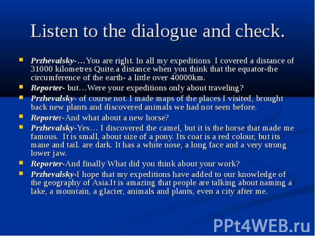Listen to the dialogue and check. Przhevalsky-…You are right. In all my expeditions I covered a distance of 31000 kilometres Quite.a distance when you think that the equator-the circumference of the earth- a little over 40000km. Reporter- but…Were y…
