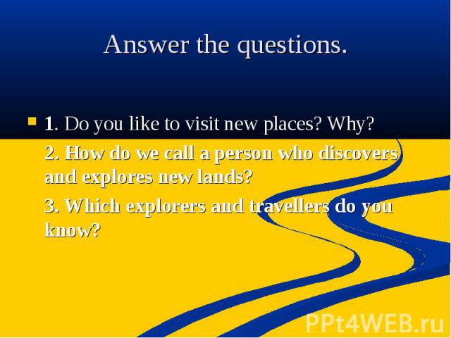 Answer the questions 1. Do you like to visit new places? Why? 2. How do we call a person who discovers and explores new lands? 3. Which explorers and travellers do you know? .